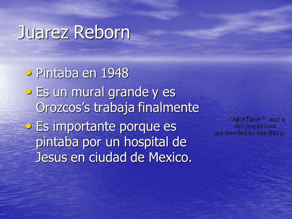Juarez Reborn Pintaba en 1948 Pintaba en 1948 Es un mural grande y es Orozcoss trabaja finalmente Es un mural grande y es Orozcoss trabaja finalmente