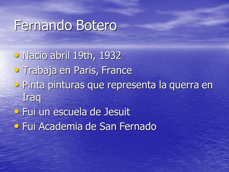 Fernando Botero Nacio abril 19th, 1932 Nacio abril 19th, 1932 Trabaja en Paris, France Trabaja en Paris, France Pinta pinturas que representa la querr