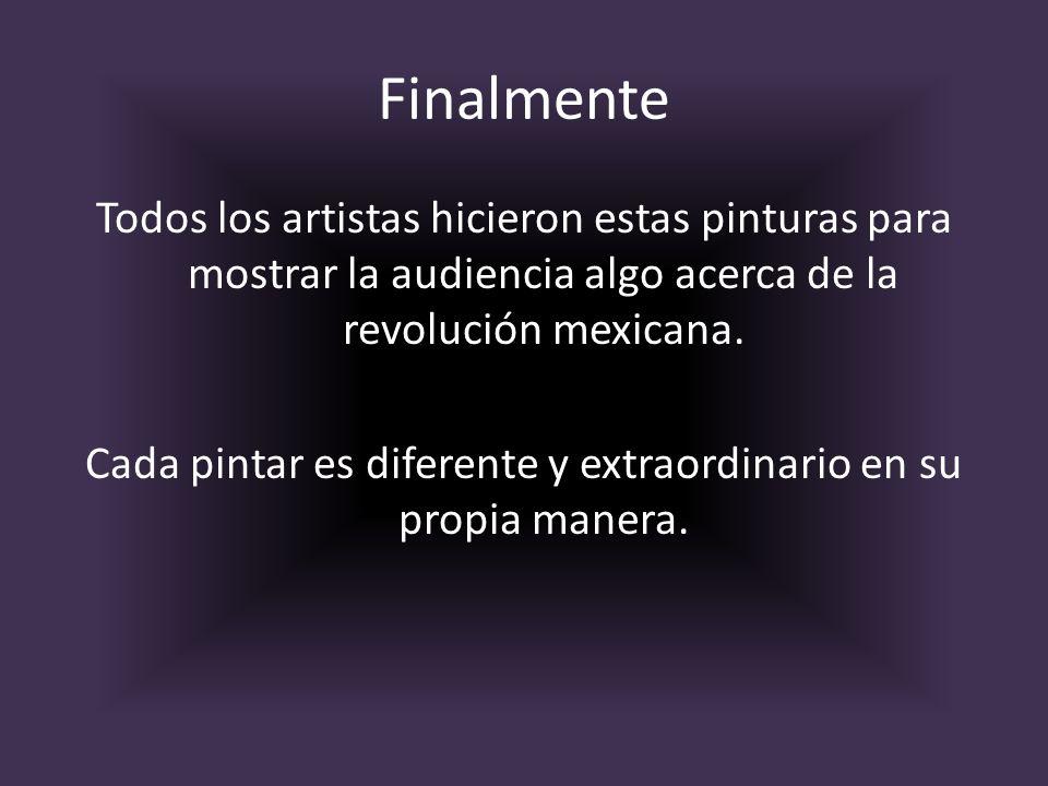 Finalmente Todos los artistas hicieron estas pinturas para mostrar la audiencia algo acerca de la revolución mexicana. Cada pintar es diferente y extr