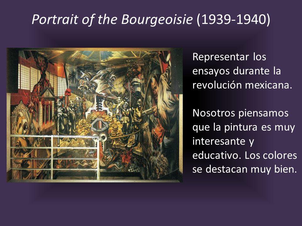 Portrait of the Bourgeoisie (1939-1940) Representar los ensayos durante la revolución mexicana. Nosotros piensamos que la pintura es muy interesante y