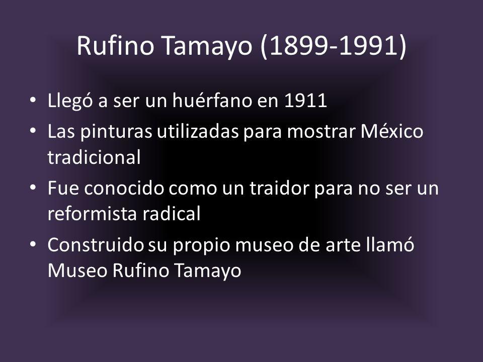 Rufino Tamayo (1899-1991) Llegó a ser un huérfano en 1911 Las pinturas utilizadas para mostrar México tradicional Fue conocido como un traidor para no