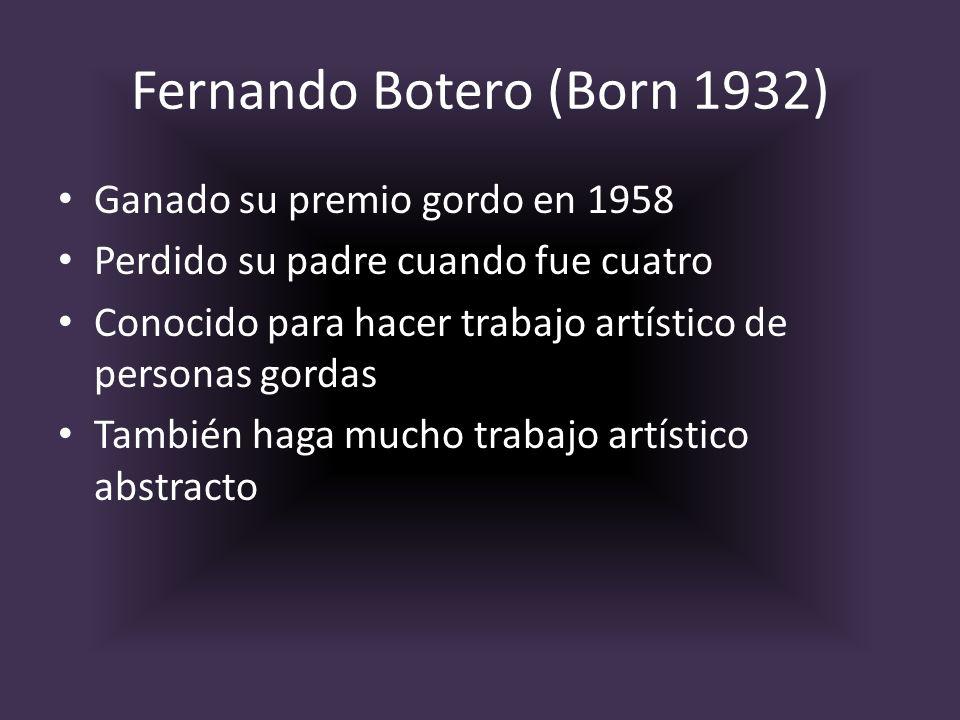 Fernando Botero (Born 1932) Ganado su premio gordo en 1958 Perdido su padre cuando fue cuatro Conocido para hacer trabajo artístico de personas gordas