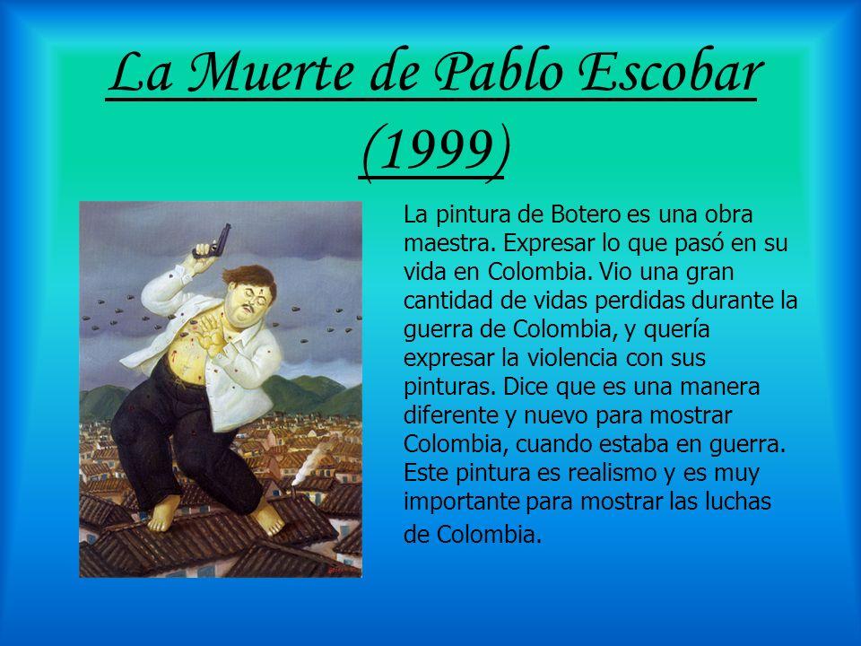 La Muerte de Pablo Escobar (1999) La pintura de Botero es una obra maestra. Expresar lo que pasó en su vida en Colombia. Vio una gran cantidad de vida