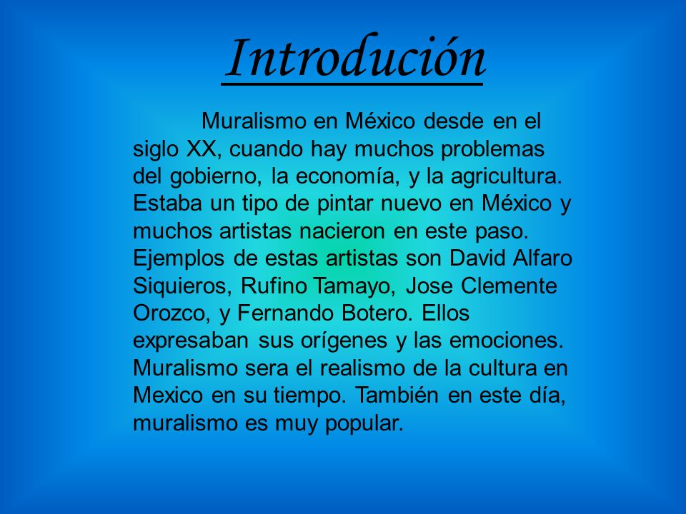 Introdución Muralismo en México desde en el siglo XX, cuando hay muchos problemas del gobierno, la economía, y la agricultura. Estaba un tipo de pinta