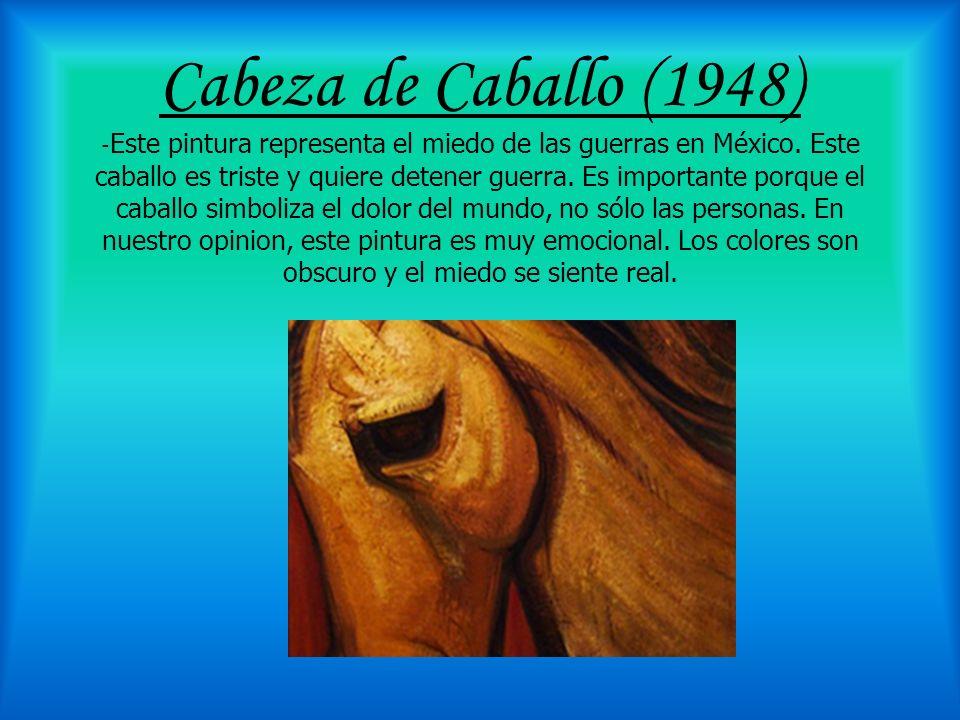 Cabeza de Caballo (1948) - Este pintura representa el miedo de las guerras en México. Este caballo es triste y quiere detener guerra. Es importante po