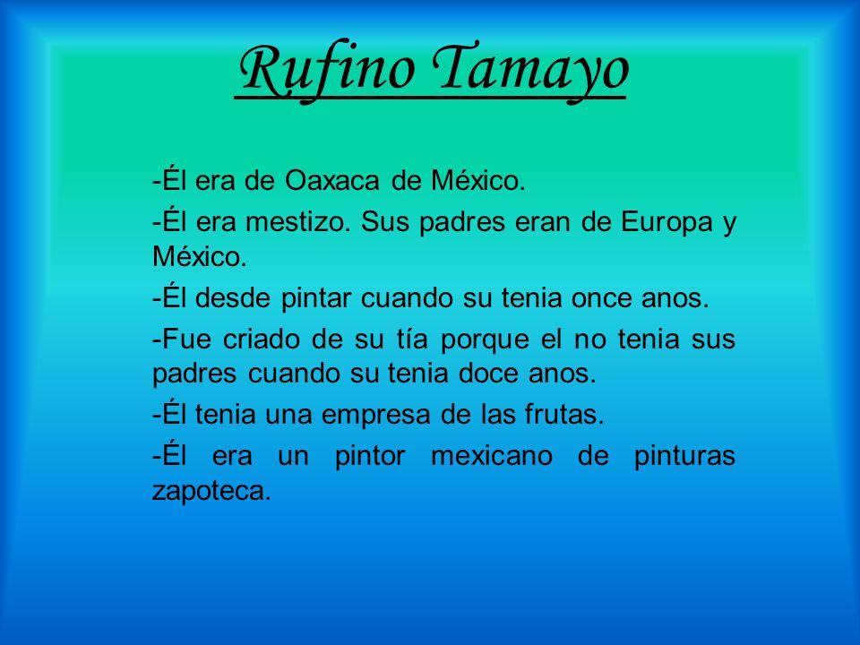 Rufino Tamayo -Él era de Oaxaca de México. -Él era mestizo. Sus padres eran de Europa y México. -Él desde pintar cuando su tenia once anos. -Fue criad