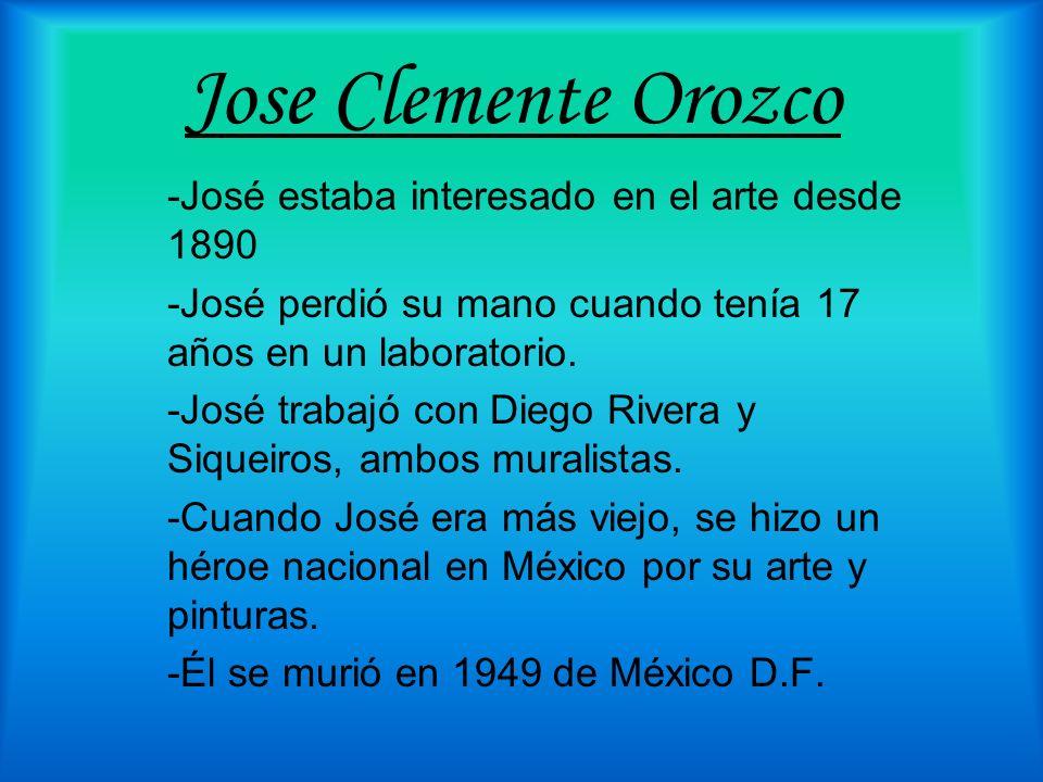 Jose Clemente Orozco -José estaba interesado en el arte desde 1890 -José perdió su mano cuando tenía 17 años en un laboratorio. -José trabajó con Dieg
