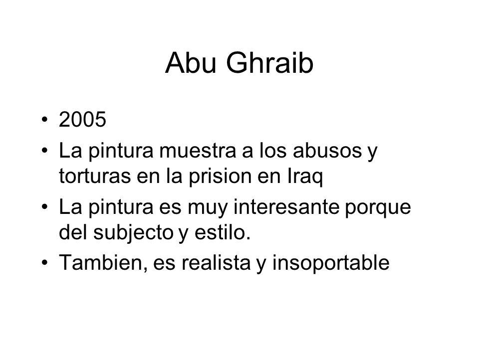 Abu Ghraib 2005 La pintura muestra a los abusos y torturas en la prision en Iraq La pintura es muy interesante porque del subjecto y estilo. Tambien,