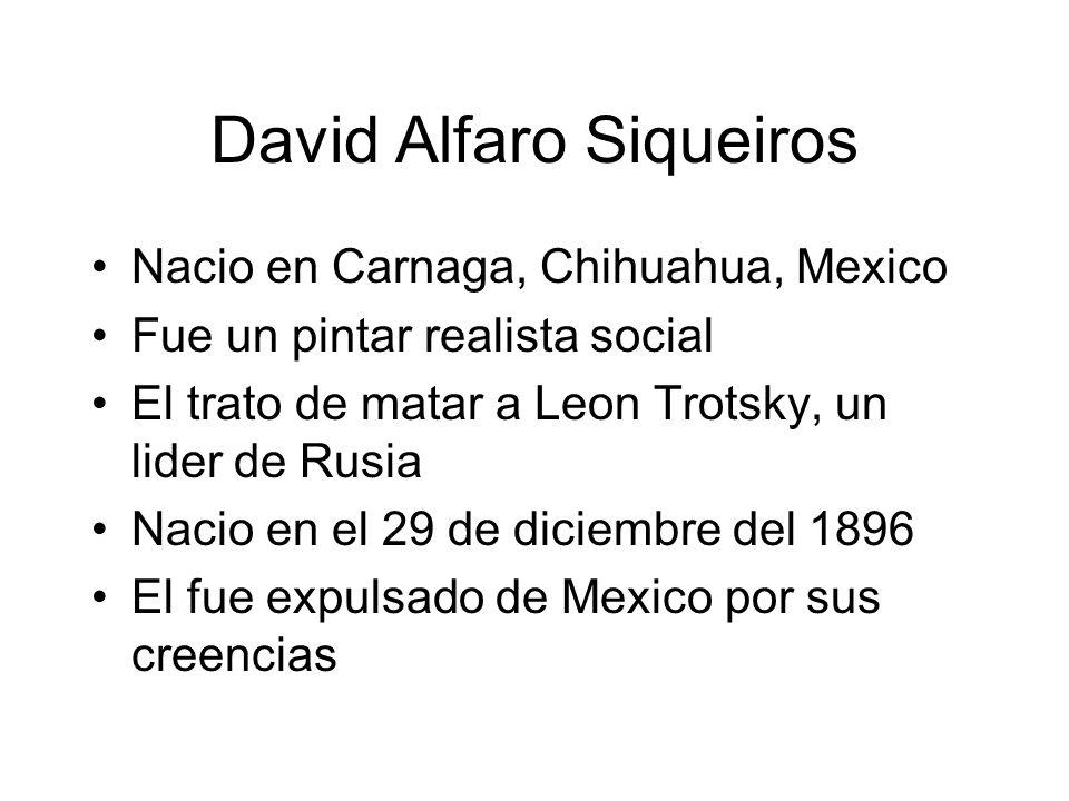 David Alfaro Siqueiros Nacio en Carnaga, Chihuahua, Mexico Fue un pintar realista social El trato de matar a Leon Trotsky, un lider de Rusia Nacio en