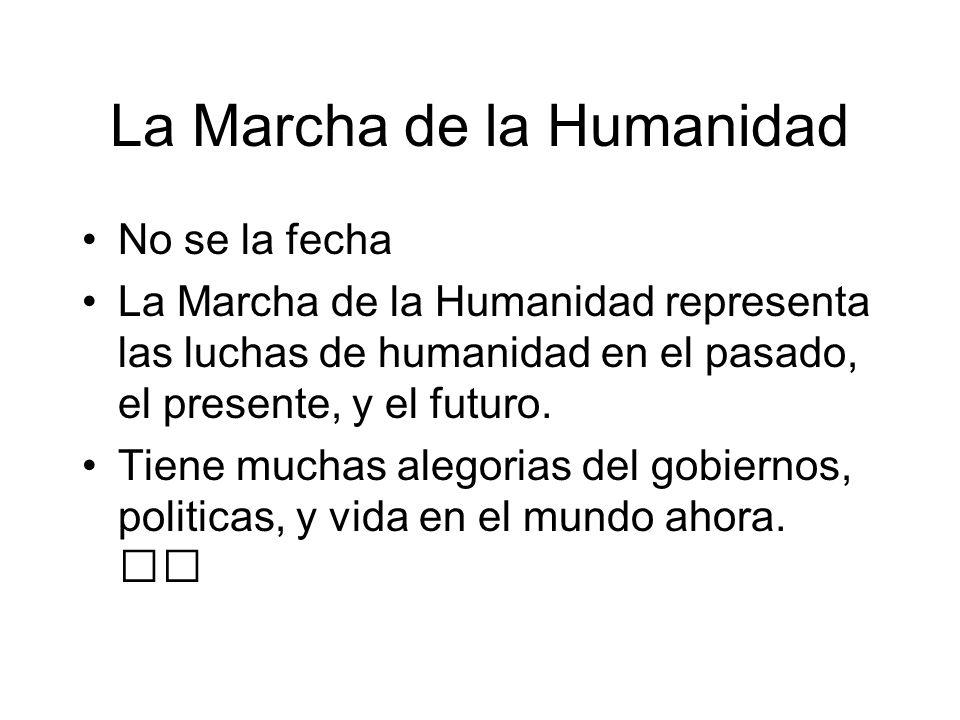 La Marcha de la Humanidad No se la fecha La Marcha de la Humanidad representa las luchas de humanidad en el pasado, el presente, y el futuro. Tiene mu