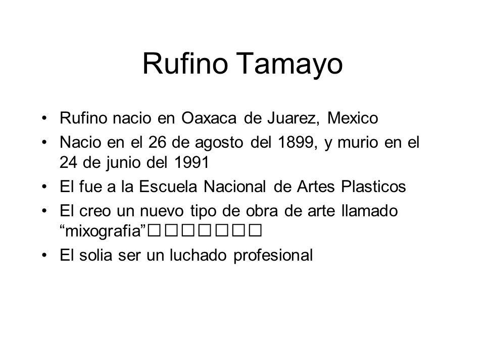 Rufino Tamayo Rufino nacio en Oaxaca de Juarez, Mexico Nacio en el 26 de agosto del 1899, y murio en el 24 de junio del 1991 El fue a la Escuela Nacio