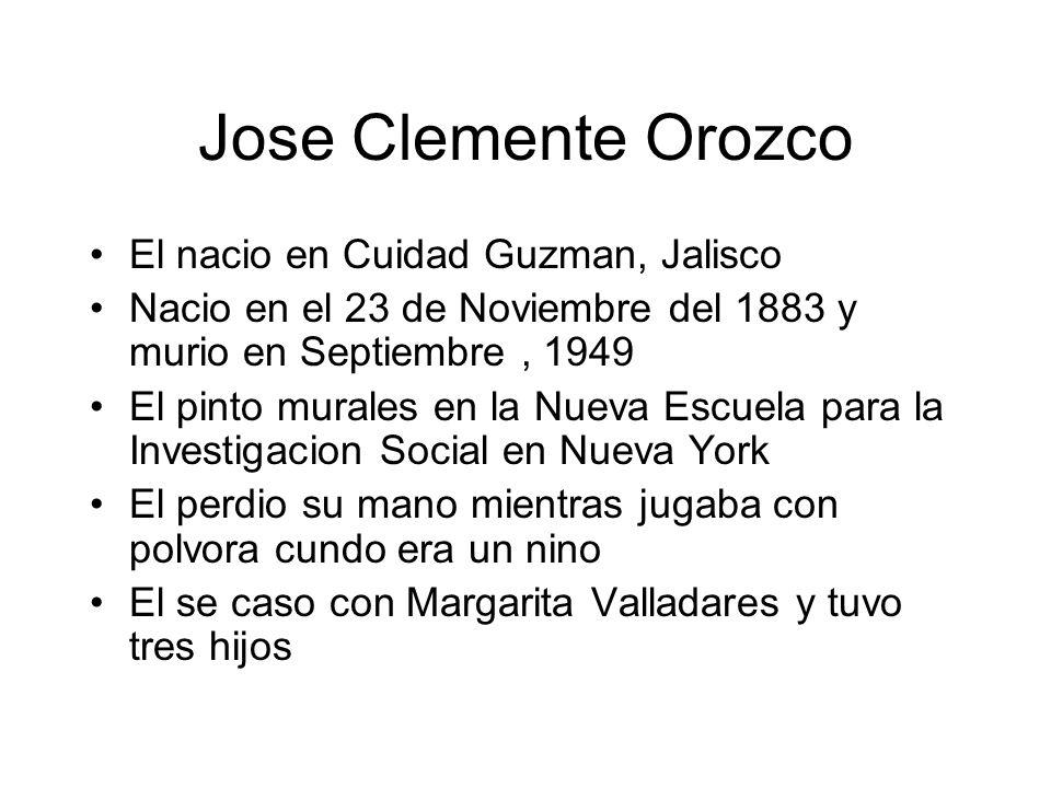 Jose Clemente Orozco El nacio en Cuidad Guzman, Jalisco Nacio en el 23 de Noviembre del 1883 y murio en Septiembre, 1949 El pinto murales en la Nueva