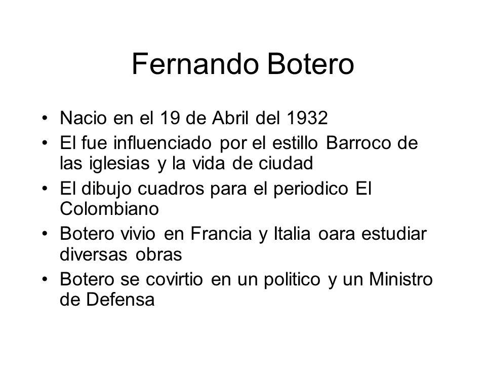 Fernando Botero Nacio en el 19 de Abril del 1932 El fue influenciado por el estillo Barroco de las iglesias y la vida de ciudad El dibujo cuadros para