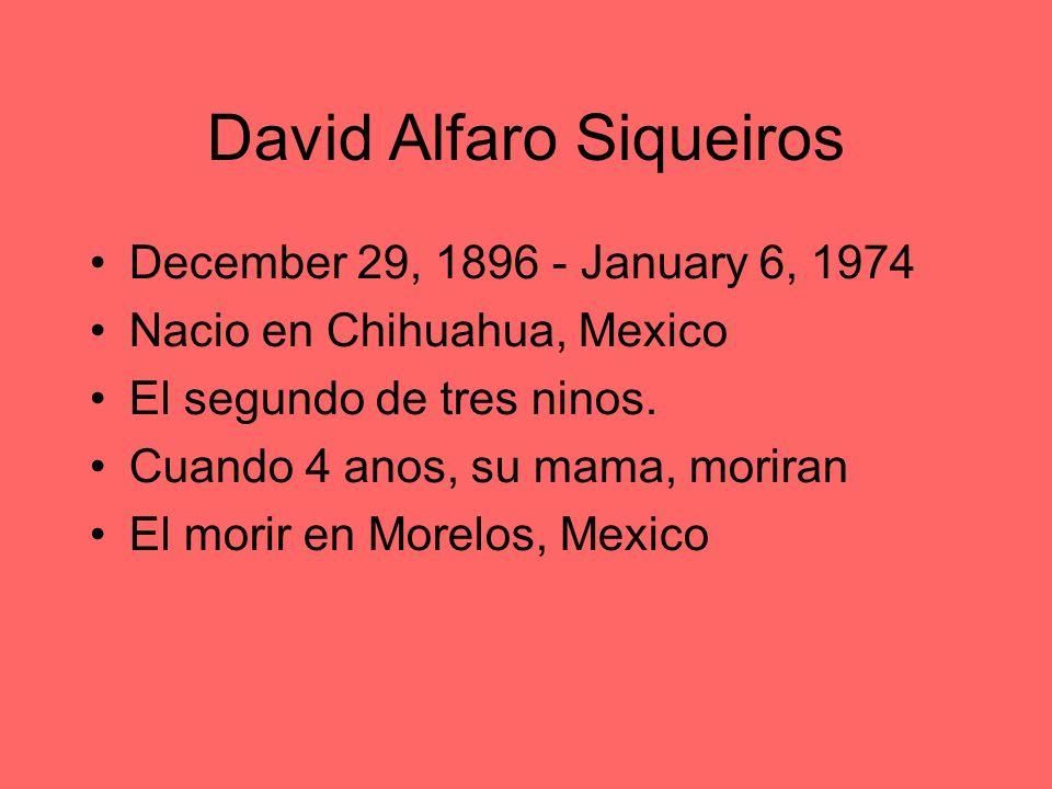 David Alfaro Siqueiros December 29, 1896 - January 6, 1974 Nacio en Chihuahua, Mexico El segundo de tres ninos. Cuando 4 anos, su mama, moriran El mor