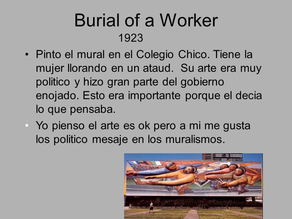 Burial of a Worker 1923 Pinto el mural en el Colegio Chico. Tiene la mujer llorando en un ataud. Su arte era muy politico y hizo gran parte del gobier