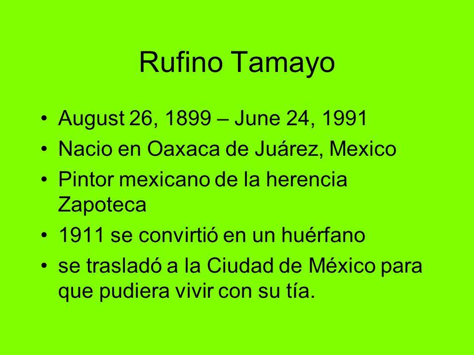 Rufino Tamayo August 26, 1899 – June 24, 1991 Nacio en Oaxaca de Juárez, Mexico Pintor mexicano de la herencia Zapoteca 1911 se convirtió en un huérfa