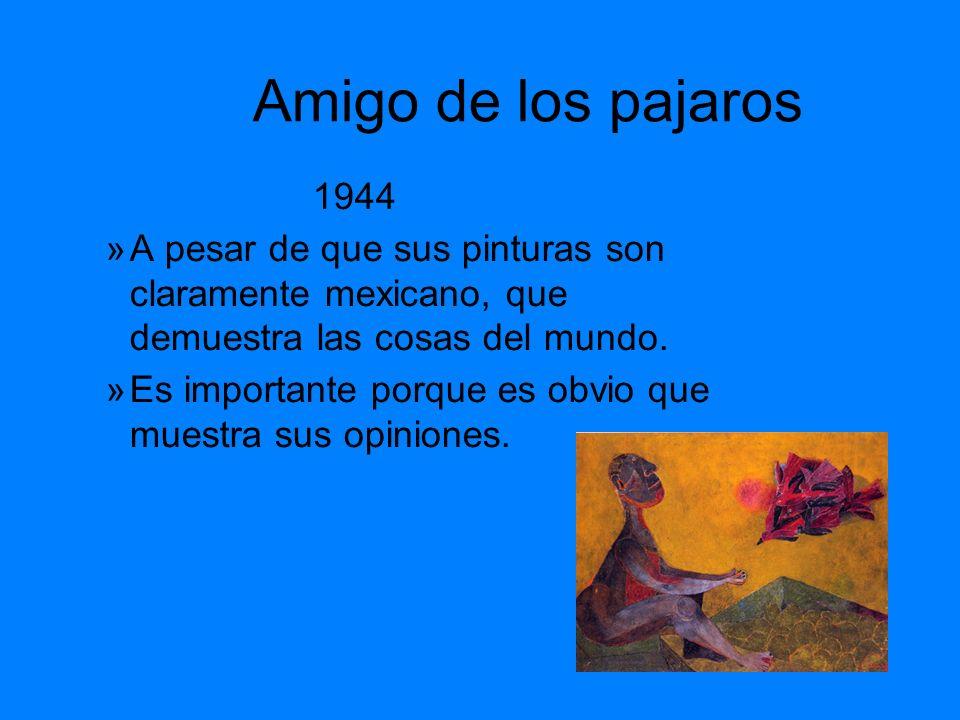 Amigo de los pajaros 1944 »A pesar de que sus pinturas son claramente mexicano, que demuestra las cosas del mundo. »Es importante porque es obvio que