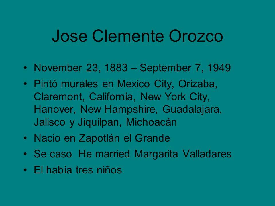 Jose Clemente Orozco November 23, 1883 – September 7, 1949 Pintó murales en Mexico City, Orizaba, Claremont, California, New York City, Hanover, New H