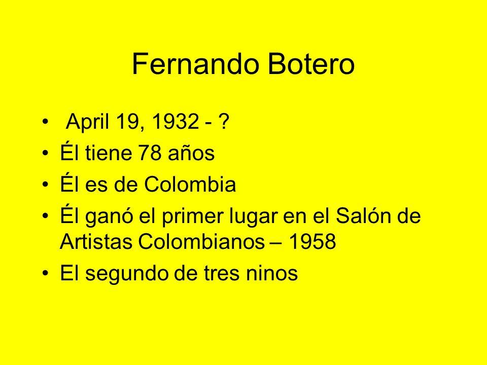 Fernando Botero April 19, 1932 - ? Él tiene 78 años Él es de Colombia Él ganó el primer lugar en el Salón de Artistas Colombianos – 1958 El segundo de