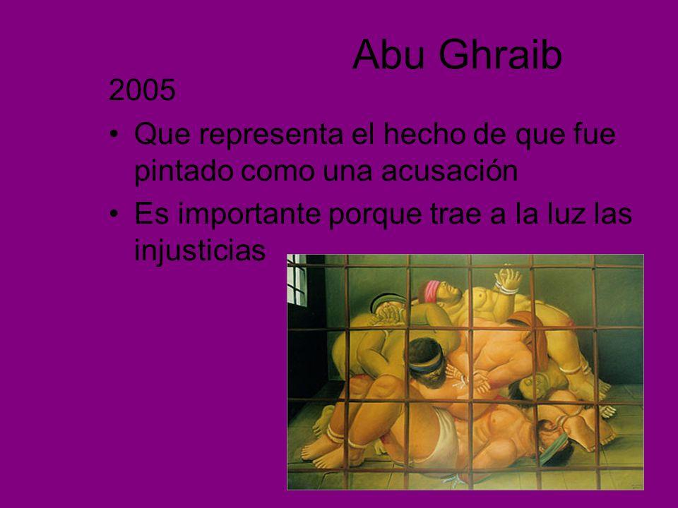 Abu Ghraib 2005 Que representa el hecho de que fue pintado como una acusación Es importante porque trae a la luz las injusticias