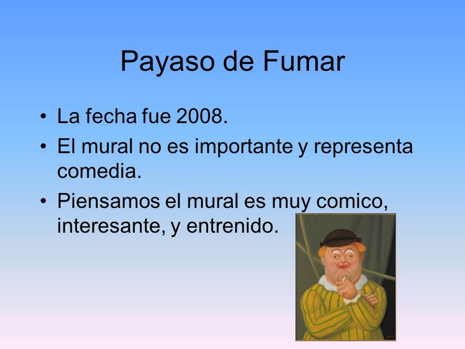 Payaso de Fumar La fecha fue 2008. El mural no es importante y representa comedia. Piensamos el mural es muy comico, interesante, y entrenido.