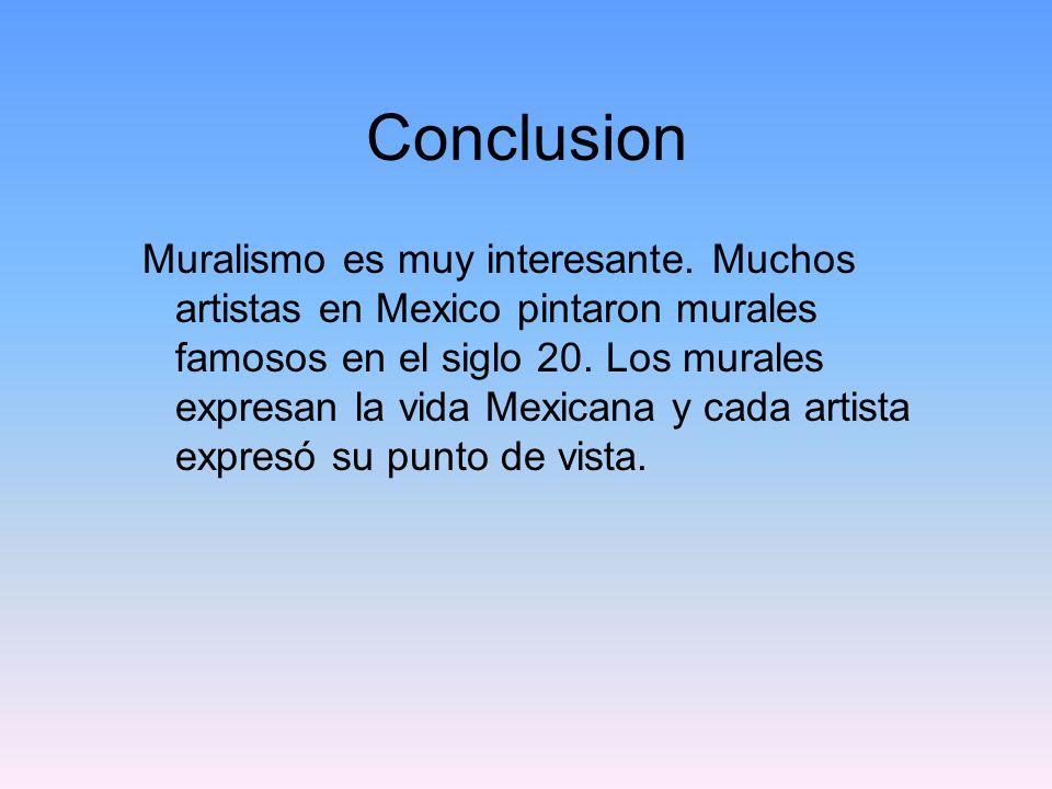 Conclusion Muralismo es muy interesante. Muchos artistas en Mexico pintaron murales famosos en el siglo 20. Los murales expresan la vida Mexicana y ca
