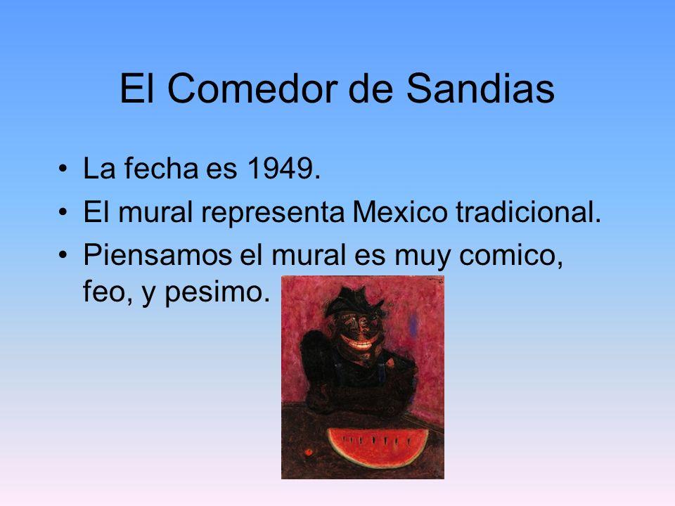 El Comedor de Sandias La fecha es 1949. El mural representa Mexico tradicional. Piensamos el mural es muy comico, feo, y pesimo.