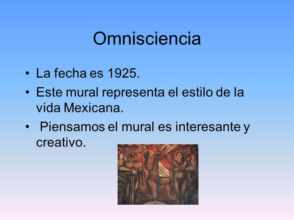 Omnisciencia La fecha es 1925. Este mural representa el estilo de la vida Mexicana. Piensamos el mural es interesante y creativo.