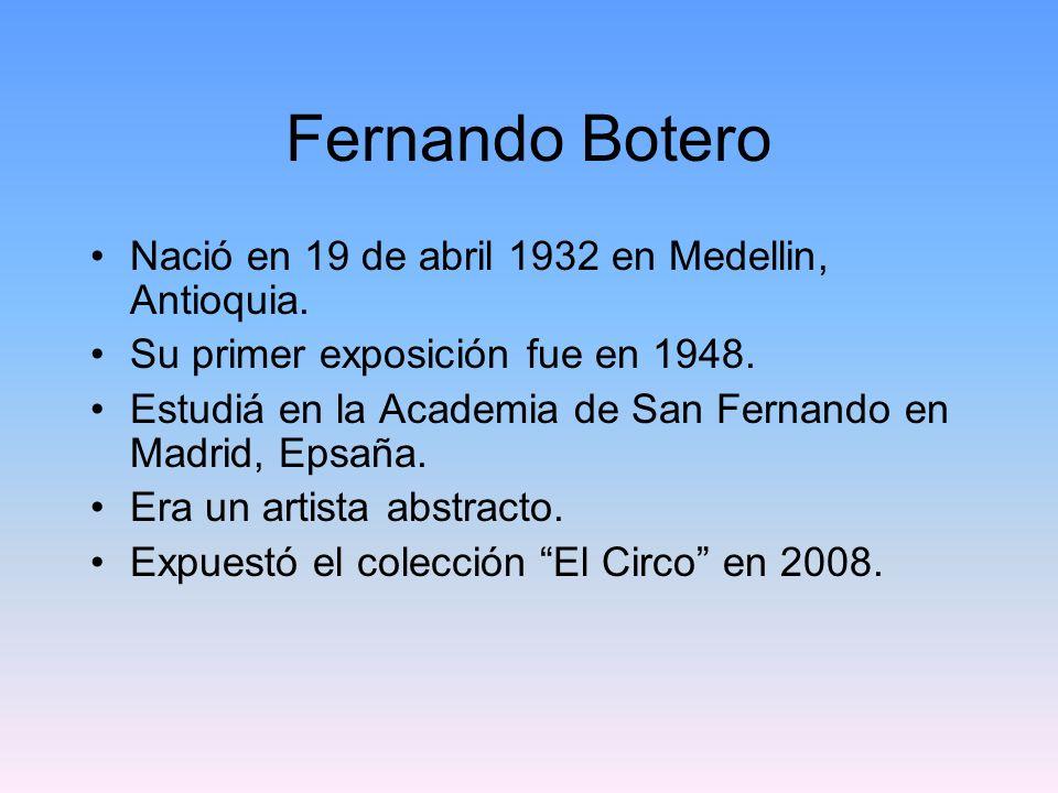 Fernando Botero Nació en 19 de abril 1932 en Medellin, Antioquia. Su primer exposición fue en 1948. Estudiá en la Academia de San Fernando en Madrid,