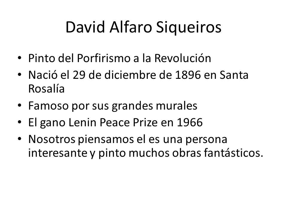 David Alfaro Siqueiros Pinto del Porfirismo a la Revolución Nació el 29 de diciembre de 1896 en Santa Rosalía Famoso por sus grandes murales El gano L