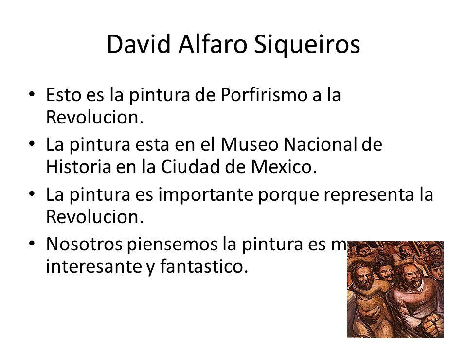 David Alfaro Siqueiros Esto es la pintura de Porfirismo a la Revolucion. La pintura esta en el Museo Nacional de Historia en la Ciudad de Mexico. La p