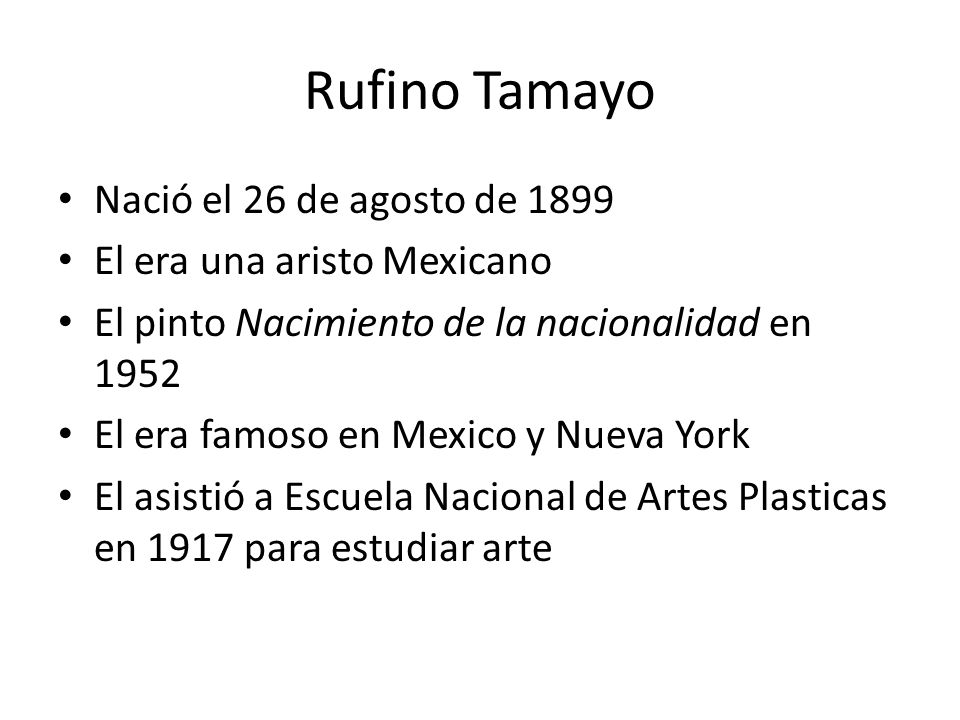 Rufino Tamayo Nació el 26 de agosto de 1899 El era una aristo Mexicano El pinto Nacimiento de la nacionalidad en 1952 El era famoso en Mexico y Nueva