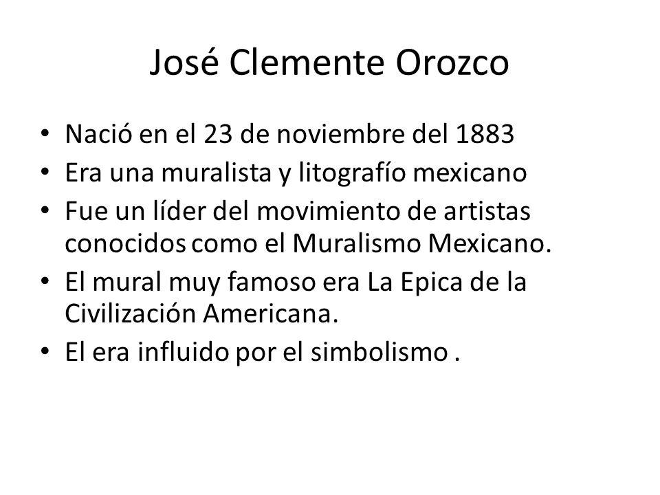 José Clemente Orozco Nació en el 23 de noviembre del 1883 Era una muralista y litografío mexicano Fue un líder del movimiento de artistas conocidos co