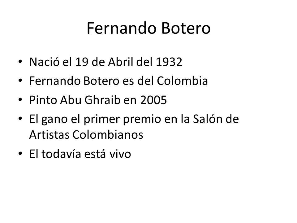 Fernando Botero Nació el 19 de Abril del 1932 Fernando Botero es del Colombia Pinto Abu Ghraib en 2005 El gano el primer premio en la Salón de Artista