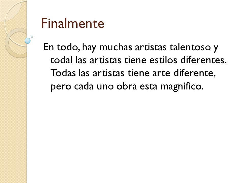 Finalmente En todo, hay muchas artistas talentoso y todal las artistas tiene estilos diferentes. Todas las artistas tiene arte diferente, pero cada un