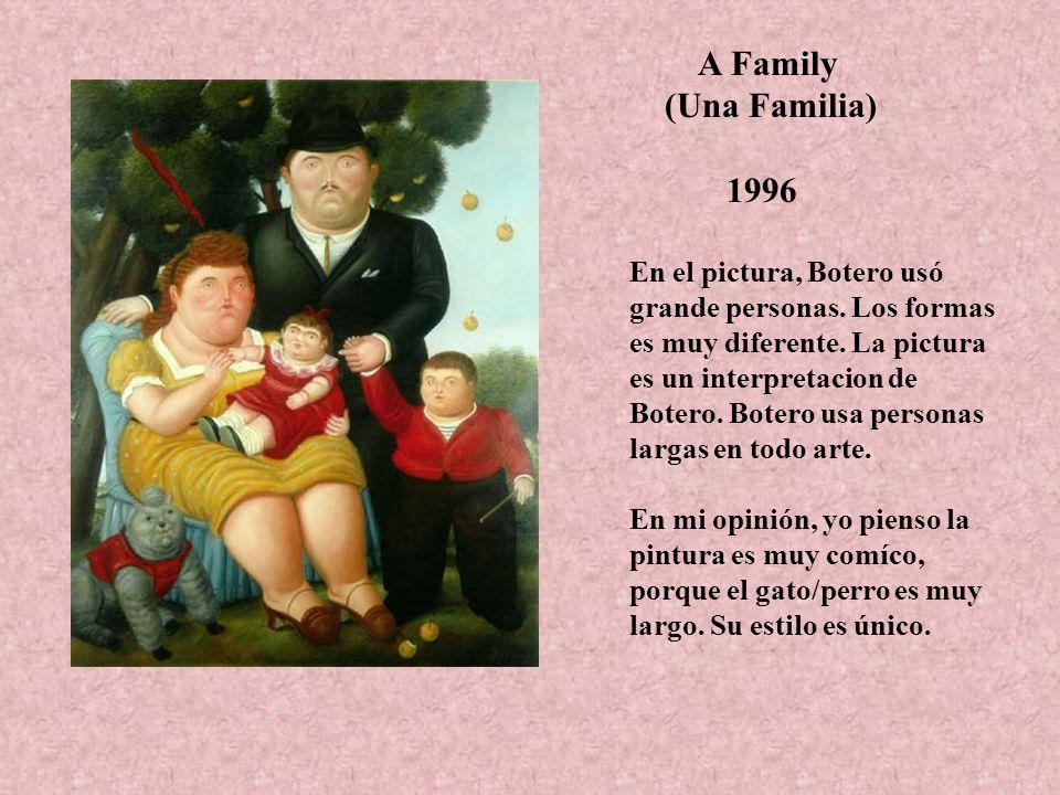 A Family (Una Familia) 1996 En el pictura, Botero usó grande personas. Los formas es muy diferente. La pictura es un interpretacion de Botero. Botero