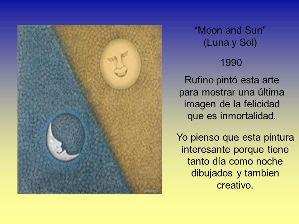Moon and Sun (Luna y Sol) 1990 Rufino pintó esta arte para mostrar una última imagen de la felicidad que es inmortalidad. Yo pienso que esta pintura i