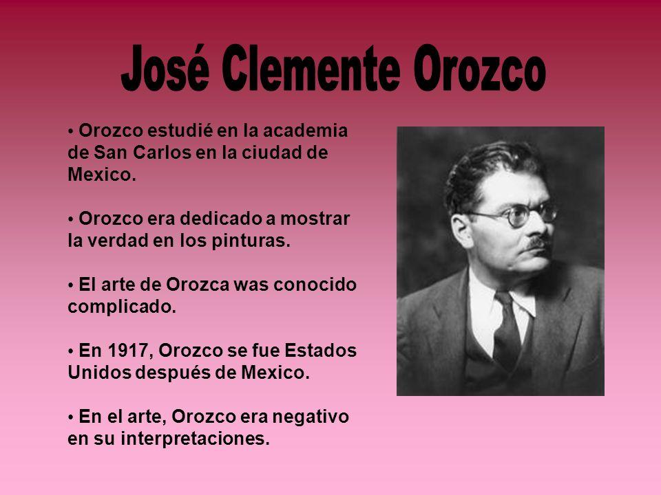 Orozco estudié en la academia de San Carlos en la ciudad de Mexico. Orozco era dedicado a mostrar la verdad en los pinturas. El arte de Orozca was con