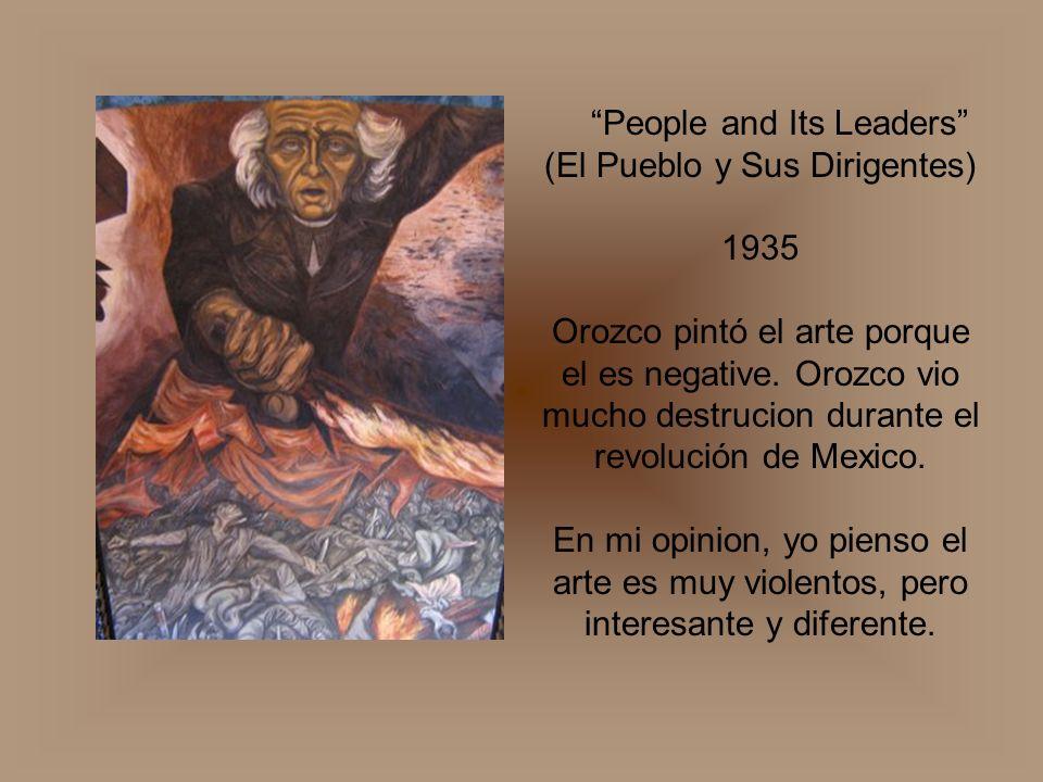 People and Its Leaders (El Pueblo y Sus Dirigentes) 1935 Orozco pintó el arte porque el es negative. Orozco vio mucho destrucion durante el revolución