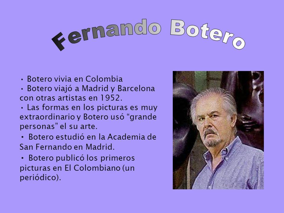 Botero vivia en Colombia Botero viajó a Madrid y Barcelona con otras artistas en 1952. Las formas en los picturas es muy extraordinario y Botero usó g