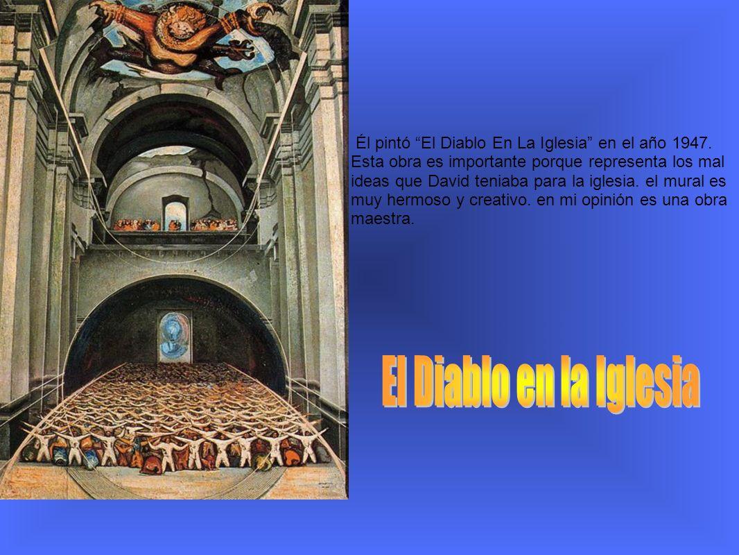 Él pintó El Diablo En La Iglesia en el año 1947. Esta obra es importante porque representa los mal ideas que David teniaba para la iglesia. el mural e