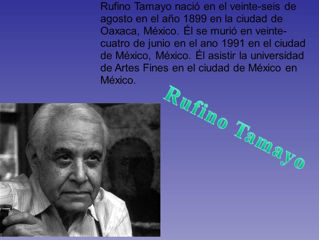 Rufino Tamayo nació en el veinte-seis de agosto en el año 1899 en la ciudad de Oaxaca, México. Él se murió en veinte- cuatro de junio en el ano 1991 e