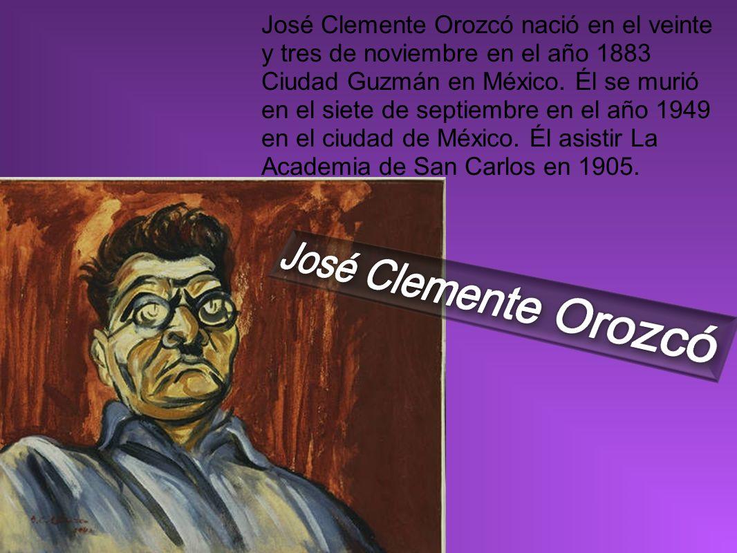 José Clemente Orozcó nació en el veinte y tres de noviembre en el año 1883 Ciudad Guzmán en México. Él se murió en el siete de septiembre en el año 19