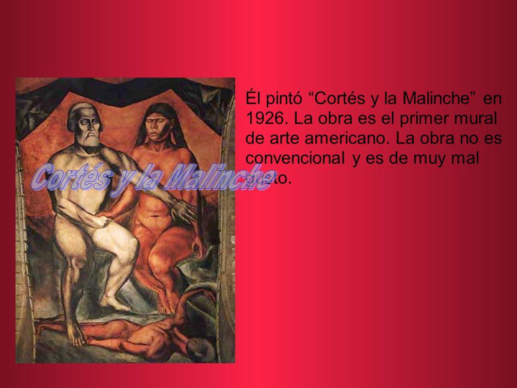Él pintó Cortés y la Malinche en 1926. La obra es el primer mural de arte americano. La obra no es convencional y es de muy mal gusto.