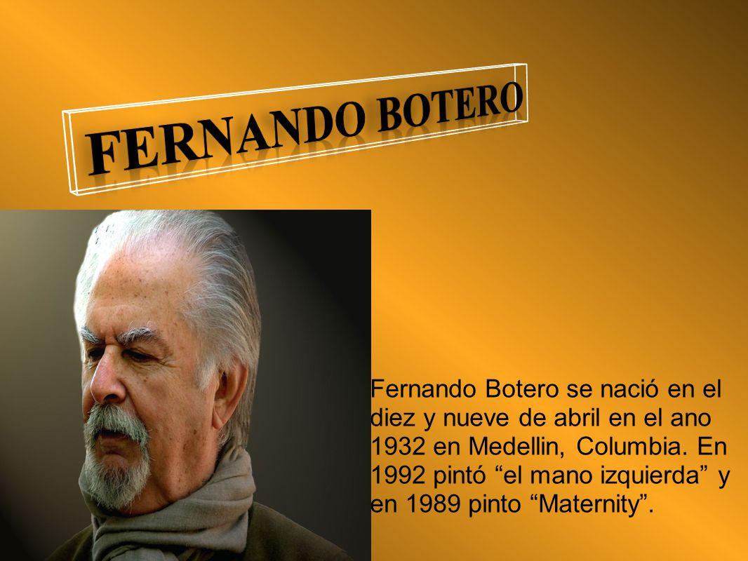 Fernando Botero se nació en el diez y nueve de abril en el ano 1932 en Medellin, Columbia. En 1992 pintó el mano izquierda y en 1989 pinto Maternity.