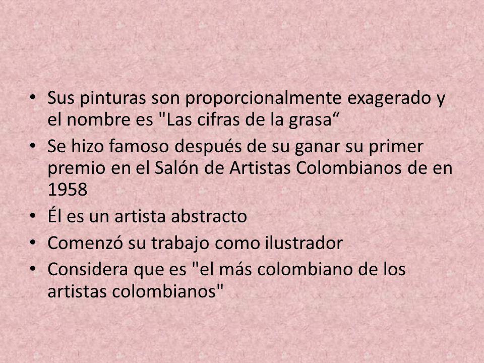 Sus pinturas son proporcionalmente exagerado y el nombre es Las cifras de la grasa Se hizo famoso después de su ganar su primer premio en el Salón de Artistas Colombianos de en 1958 Él es un artista abstracto Comenzó su trabajo como ilustrador Considera que es el más colombiano de los artistas colombianos