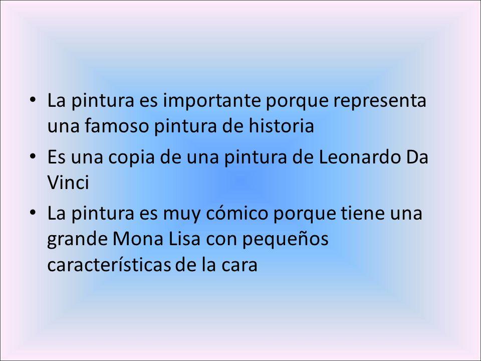 La pintura es importante porque representa una famoso pintura de historia Es una copia de una pintura de Leonardo Da Vinci La pintura es muy cómico porque tiene una grande Mona Lisa con pequeños características de la cara