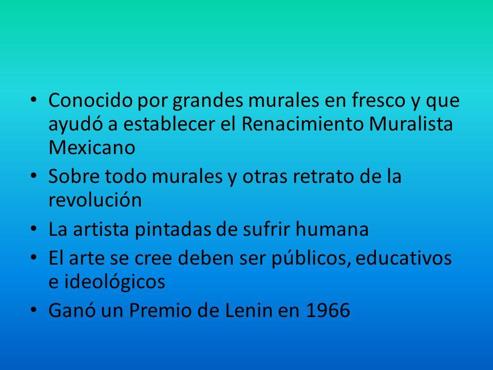 Conocido por grandes murales en fresco y que ayudó a establecer el Renacimiento Muralista Mexicano Sobre todo murales y otras retrato de la revolución La artista pintadas de sufrir humana El arte se cree deben ser públicos, educativos e ideológicos Ganó un Premio de Lenin en 1966