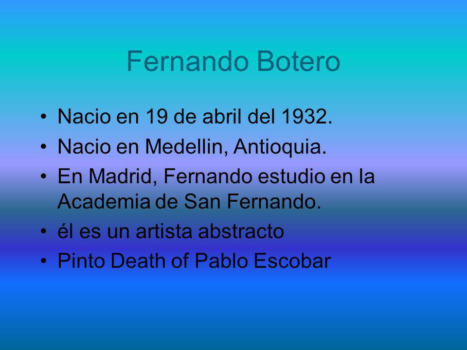 Fernando Botero Nacio en 19 de abril del 1932. Nacio en Medellin, Antioquia. En Madrid, Fernando estudio en la Academia de San Fernando. él es un arti