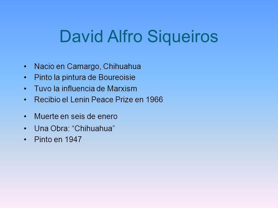 David Alfro Siqueiros Nacio en Camargo, Chihuahua Pinto la pintura de Boureoisie Tuvo la influencia de Marxism Recibio el Lenin Peace Prize en 1966 Mu
